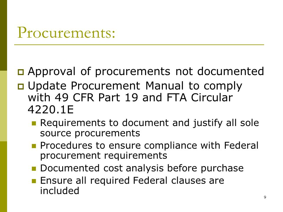9 Procurements: Approval of procurements not documented Update Procurement Manual to comply with 49 CFR Part 19 and FTA Circular 4220.1E Requirements to document and justify all sole source procurements Procedures to ensure compliance with Federal procurement requirements Documented cost analysis before purchase Ensure all required Federal clauses are included