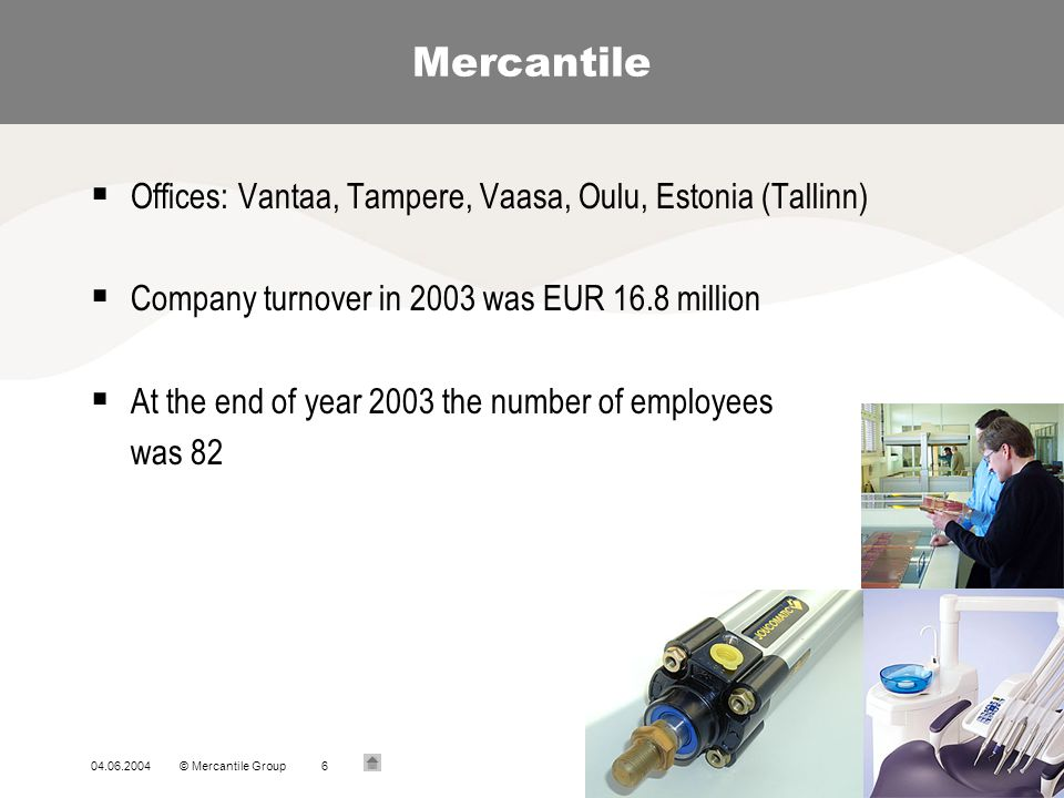 04.06.2004© Mercantile Group6 Mercantile Offices: Vantaa, Tampere, Vaasa, Oulu, Estonia (Tallinn) Company turnover in 2003 was EUR 16.8 million At the
