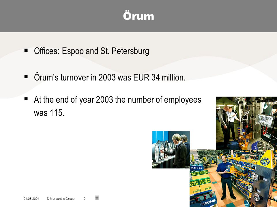 04.06.2004© Mercantile Group9 Örum Offices: Espoo and St. Petersburg Örums turnover in 2003 was EUR 34 million. At the end of year 2003 the number of