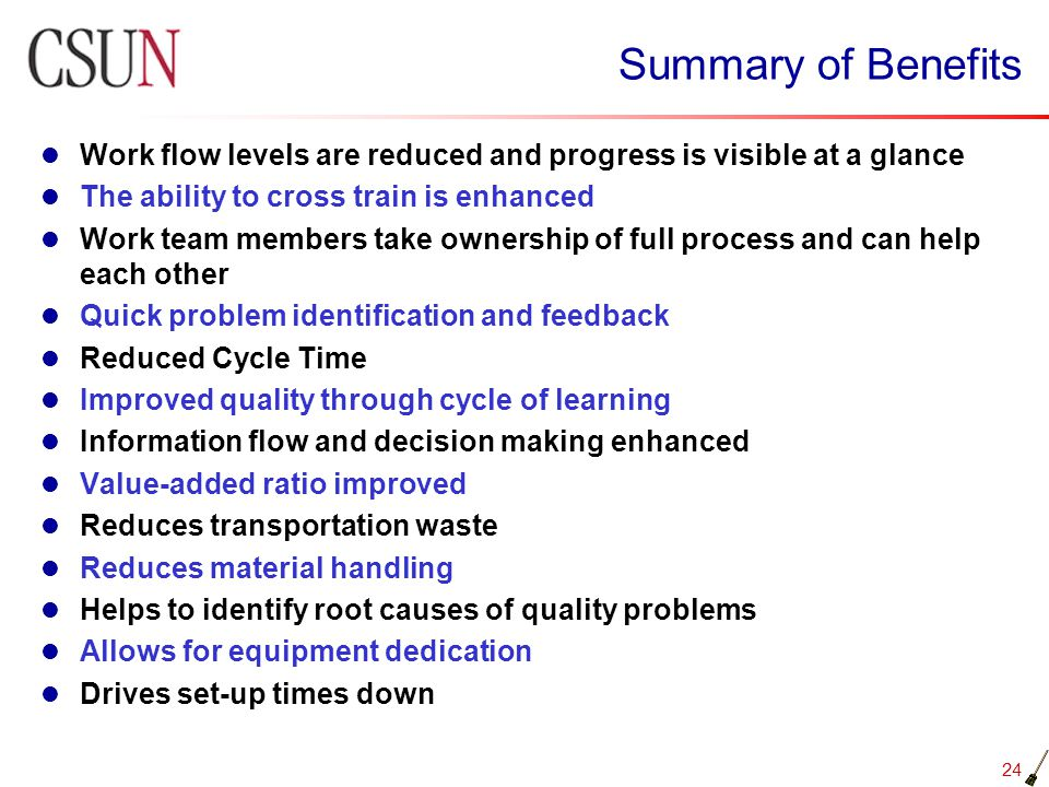 24 Summary of Benefits Work flow levels are reduced and progress is visible at a glance The ability to cross train is enhanced Work team members take