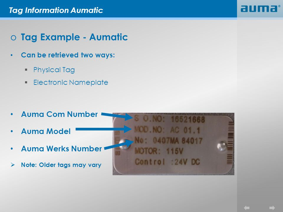 o Tag Example - Aumatic Can be retrieved two ways: Physical Tag Electronic Nameplate Auma Com Number Auma Model Auma Werks Number Note: Older tags may vary Tag Information Aumatic