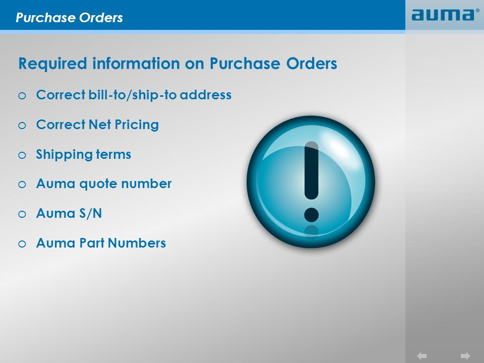 Purchase Orders Required information on Purchase Orders o Correct bill-to/ship-to address o Correct Net Pricing o Shipping terms o Auma quote number o Auma S/N o Auma Part Numbers