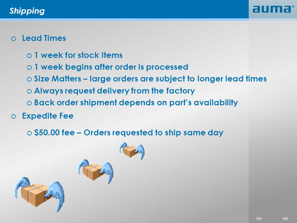 Shipping o Lead Times o 1 week for stock items o 1 week begins after order is processed o Size Matters – large orders are subject to longer lead times o Always request delivery from the factory o Back order shipment depends on parts availability o Expedite Fee o $50.00 fee – Orders requested to ship same day