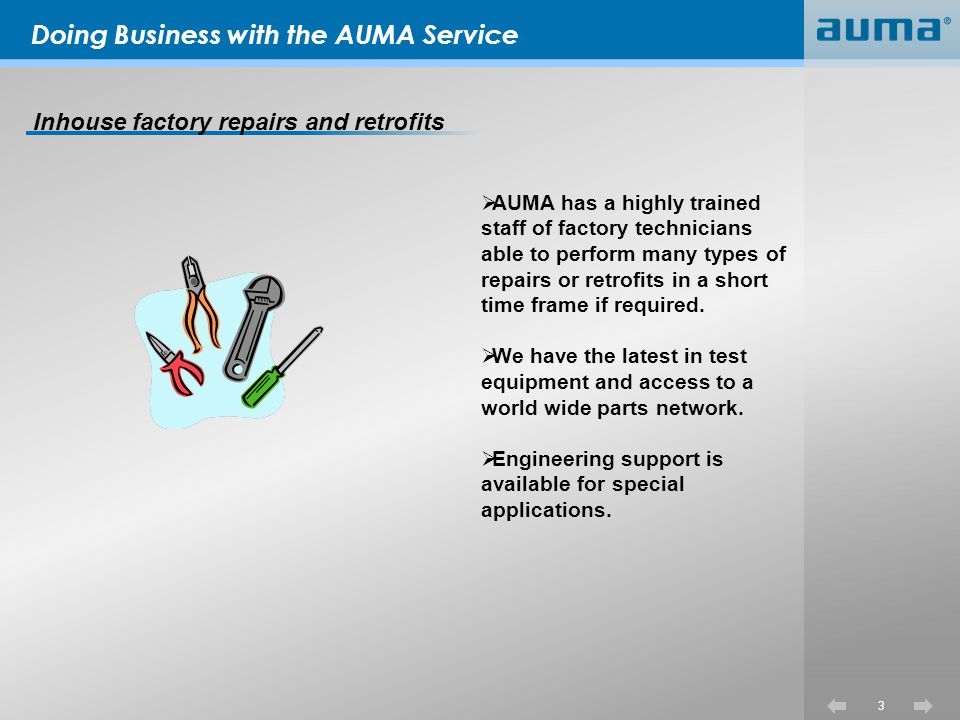 Doing Business with the AUMA Service Field service repairs and retrofit work 4 Many of the same services preformed in the factory are also available on site and can be scheduled on short notice when required.