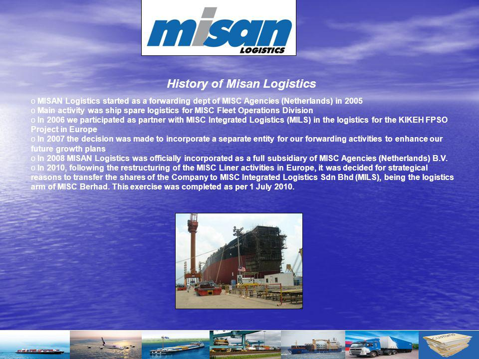 o MISAN Logistics started as a forwarding dept of MISC Agencies (Netherlands) in 2005 o Main activity was ship spare logistics for MISC Fleet Operatio