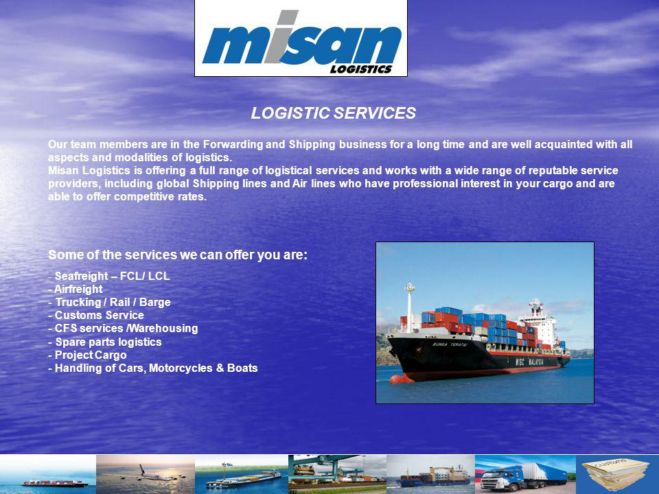 Our team members are in the Forwarding and Shipping business for a long time and are well acquainted with all aspects and modalities of logistics. Mis
