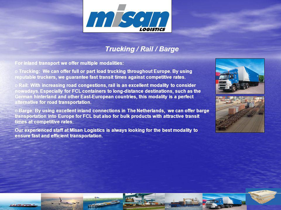 Trucking / Rail / Barge For inland transport we offer multiple modalities: o Trucking: We can offer full or part load trucking throughout Europe. By u
