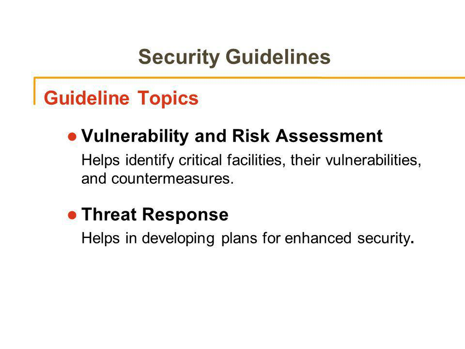 Security Guidelines Guideline Topics l Vulnerability and Risk Assessment Helps identify critical facilities, their vulnerabilities, and countermeasures.