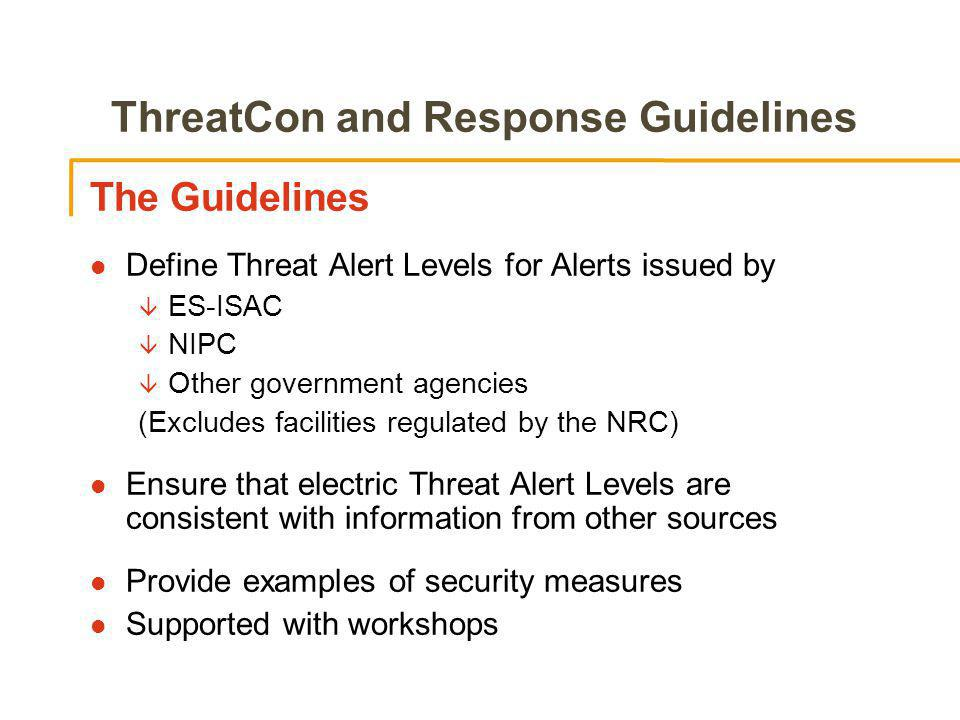 ThreatCon and Response Guidelines The Guidelines l Define Threat Alert Levels for Alerts issued by â ES-ISAC â NIPC â Other government agencies (Excludes facilities regulated by the NRC) l Ensure that electric Threat Alert Levels are consistent with information from other sources l Provide examples of security measures l Supported with workshops