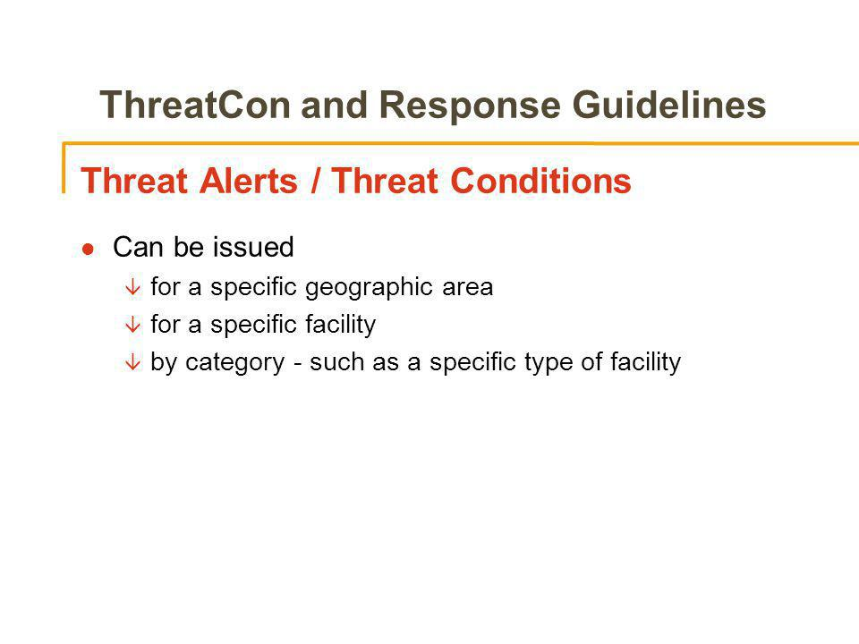 ThreatCon and Response Guidelines Threat Alerts / Threat Conditions l Can be issued â for a specific geographic area â for a specific facility â by category - such as a specific type of facility