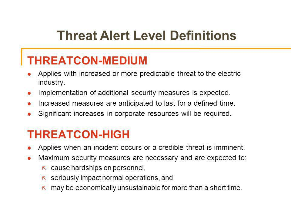Threat Alert Level Definitions THREATCON-MEDIUM l Applies with increased or more predictable threat to the electric industry.