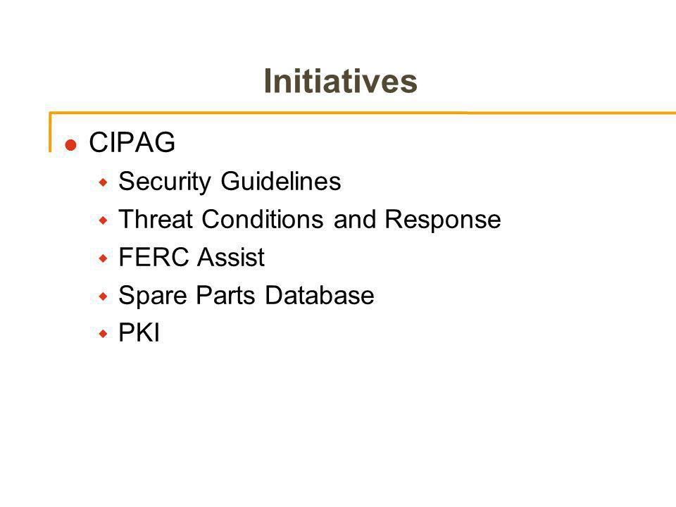 Initiatives l CIPAG w Security Guidelines w Threat Conditions and Response w FERC Assist w Spare Parts Database w PKI