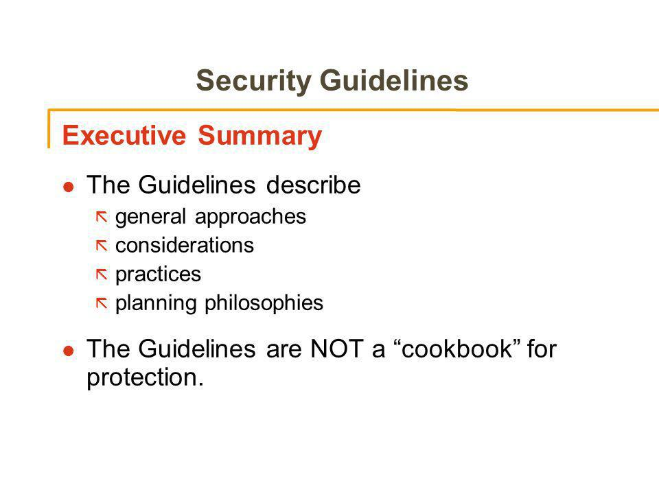 Security Guidelines Executive Summary l The Guidelines describe ã general approaches ã considerations ã practices ã planning philosophies l The Guidelines are NOT a cookbook for protection.