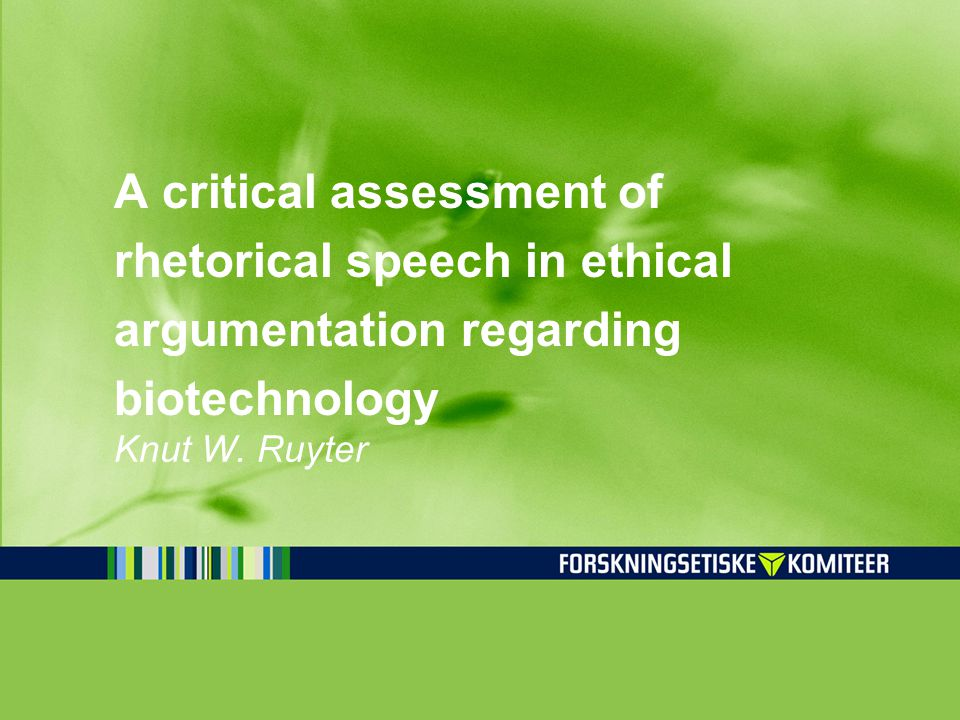 A critical assessment of rhetorical speech in ethical argumentation regarding biotechnology Knut W.