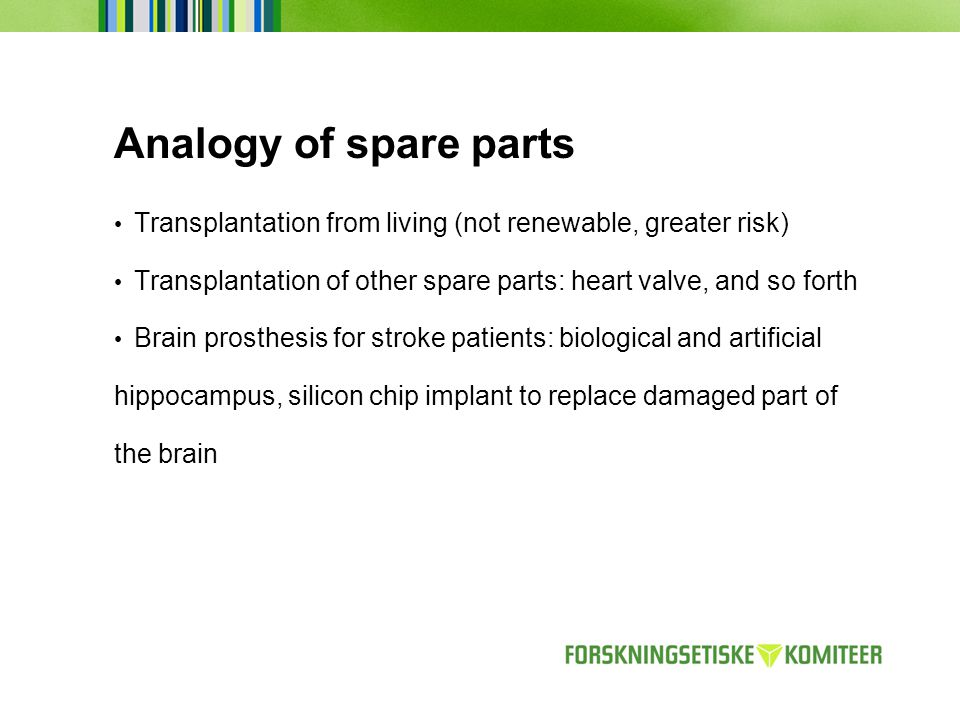 Analogy of spare parts Transplantation from living (not renewable, greater risk) Transplantation of other spare parts: heart valve, and so forth Brain prosthesis for stroke patients: biological and artificial hippocampus, silicon chip implant to replace damaged part of the brain