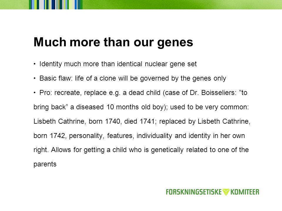 Much more than our genes Identity much more than identical nuclear gene set Basic flaw: life of a clone will be governed by the genes only Pro: recreate, replace e.g.