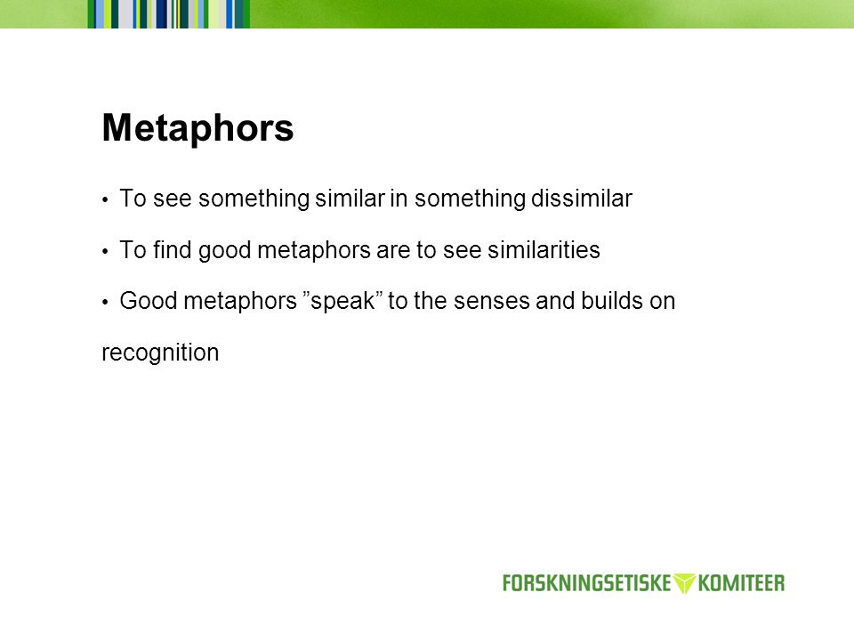 Metaphors To see something similar in something dissimilar To find good metaphors are to see similarities Good metaphors speak to the senses and builds on recognition