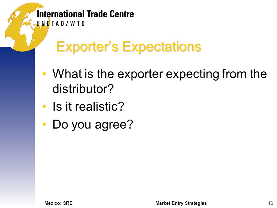 Mexico: SREMarket Entry Strategies10. Exporters Expectations What is the exporter expecting from the distributor? Is it realistic? Do you agree?