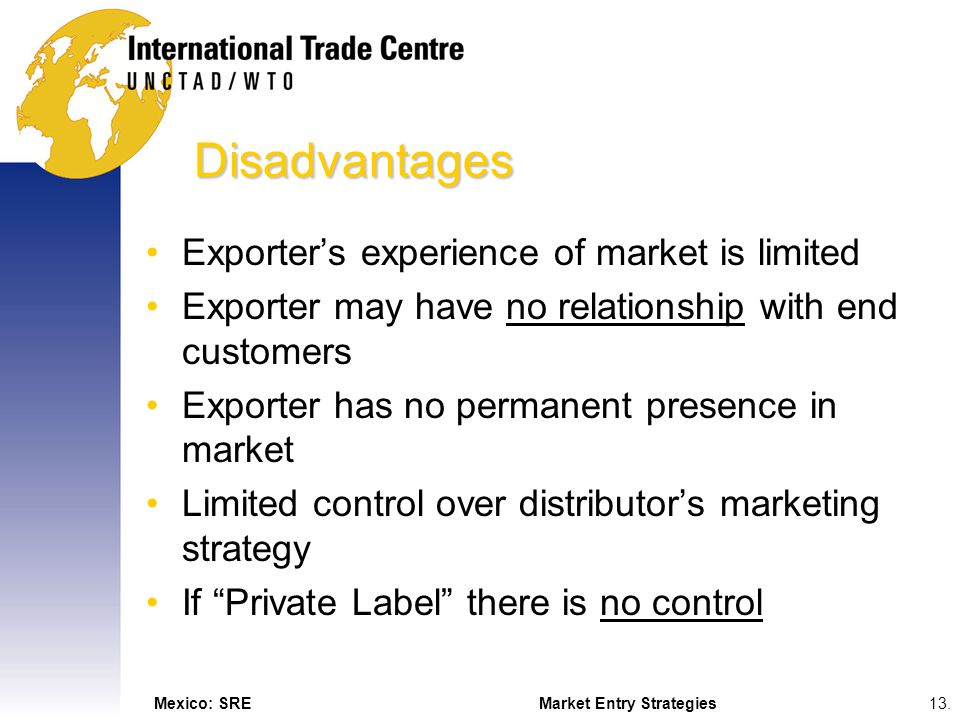 Mexico: SREMarket Entry Strategies13. Disadvantages Exporters experience of market is limited Exporter may have no relationship with end customers Exp