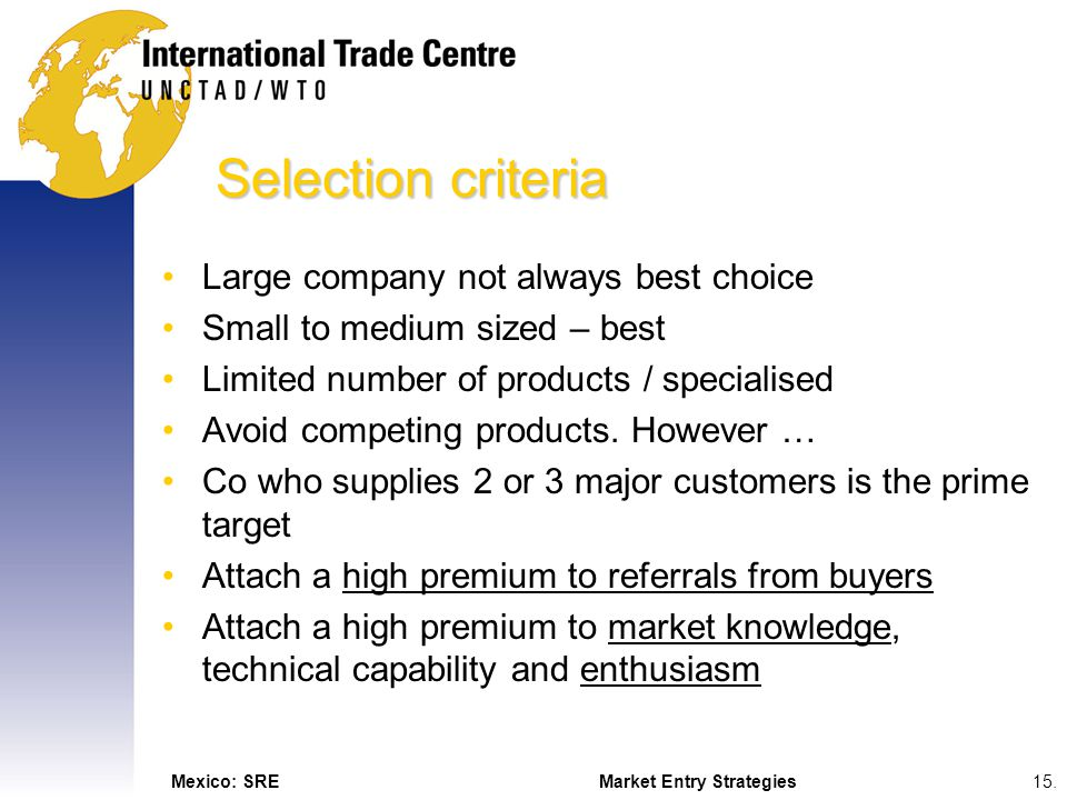 Mexico: SREMarket Entry Strategies15. Selection criteria Large company not always best choice Small to medium sized – best Limited number of products