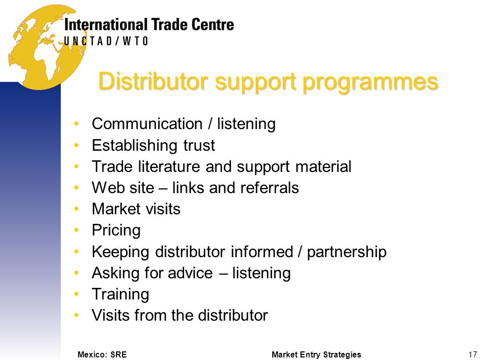 Mexico: SREMarket Entry Strategies17. Distributor support programmes Communication / listening Establishing trust Trade literature and support materia