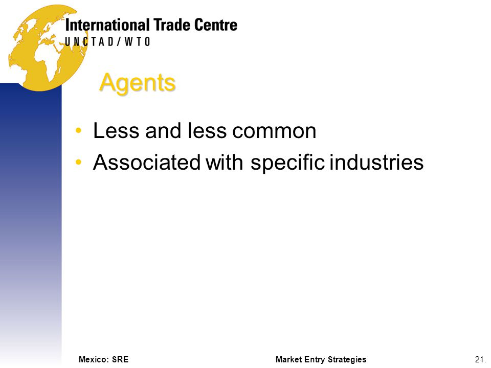 Mexico: SREMarket Entry Strategies21. Agents Less and less common Associated with specific industries