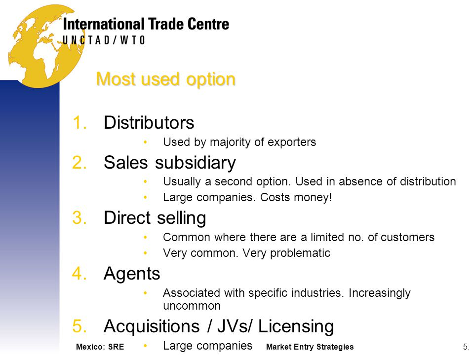 Mexico: SREMarket Entry Strategies5.5. Most used option 1.Distributors Used by majority of exporters 2.Sales subsidiary Usually a second option. Used