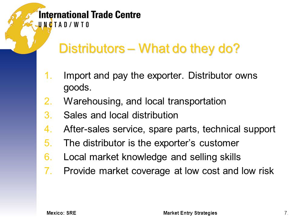 Mexico: SREMarket Entry Strategies7.7. Distributors – What do they do? 1.Import and pay the exporter. Distributor owns goods. 2.Warehousing, and local