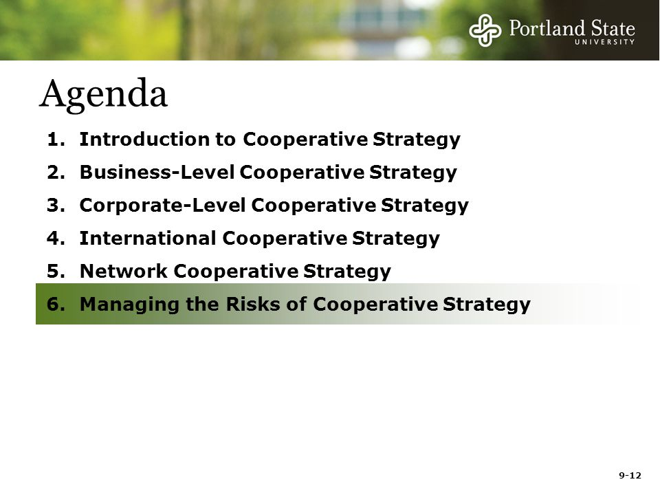 9-12 Agenda 1.Introduction to Cooperative Strategy 2.Business-Level Cooperative Strategy 3.Corporate-Level Cooperative Strategy 4.International Cooperative Strategy 5.Network Cooperative Strategy 6.Managing the Risks of Cooperative Strategy