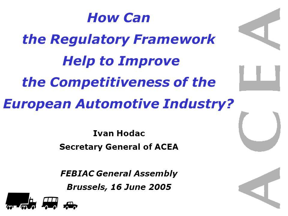 How Can the Regulatory Framework Help to Improve the Competitiveness of the European Automotive Industry? Ivan Hodac Secretary General of ACEA FEBIAC
