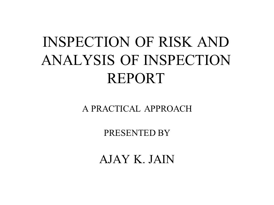 INSPECTION OF RISK AND ANALYSIS OF INSPECTION REPORT A PRACTICAL APPROACH PRESENTED BY AJAY K. JAIN