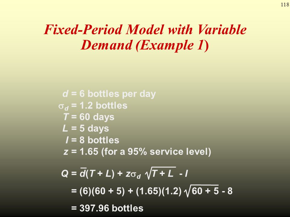 118 Fixed-Period Model with Variable Demand (Example 1) d= 6 bottles per day d = 1.2 bottles T= 60 days L= 5 days I= 8 bottles z= 1.65 (for a 95% serv
