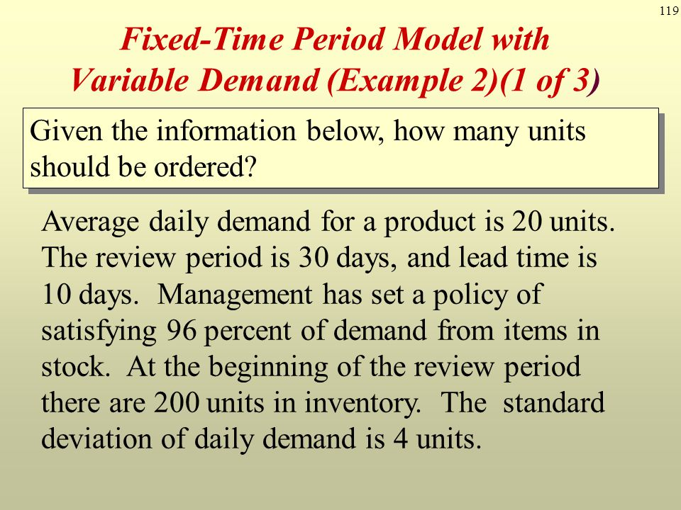 119 Fixed-Time Period Model with Variable Demand (Example 2)(1 of 3) Average daily demand for a product is 20 units. The review period is 30 days, and