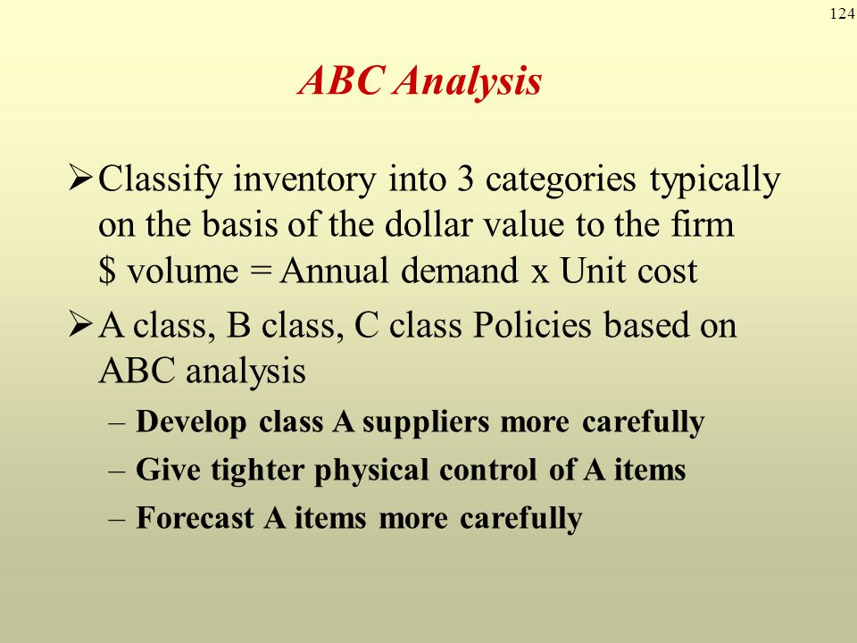 124 Classify inventory into 3 categories typically on the basis of the dollar value to the firm $ volume = Annual demand x Unit cost A class, B class,