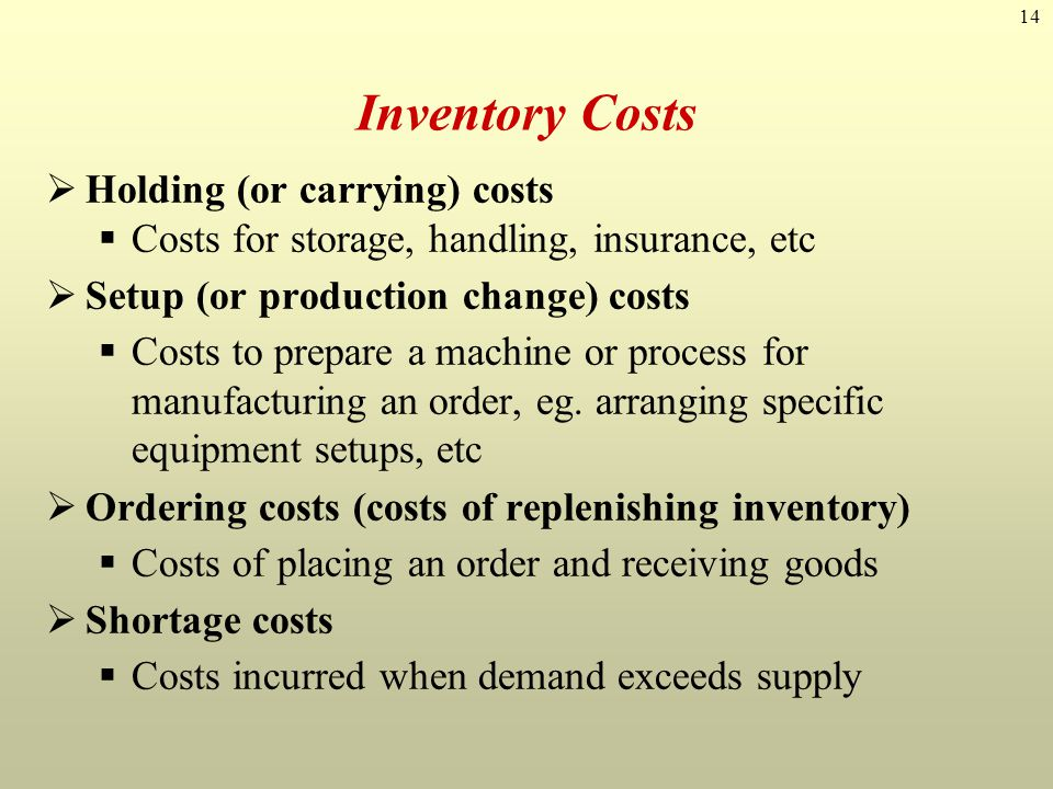 14 Inventory Costs Holding (or carrying) costs Costs for storage, handling, insurance, etc Setup (or production change) costs Costs to prepare a machi