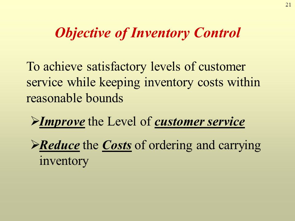 21 Objective of Inventory Control To achieve satisfactory levels of customer service while keeping inventory costs within reasonable bounds Improve th
