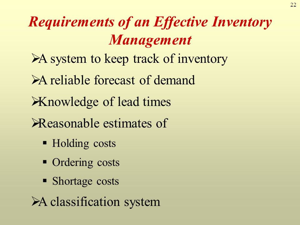 22 A system to keep track of inventory A reliable forecast of demand Knowledge of lead times Reasonable estimates of Holding costs Ordering costs Shor