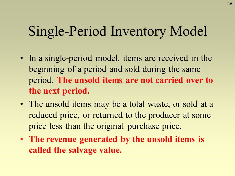 26 Single-Period Inventory Model In a single-period model, items are received in the beginning of a period and sold during the same period. The unsold