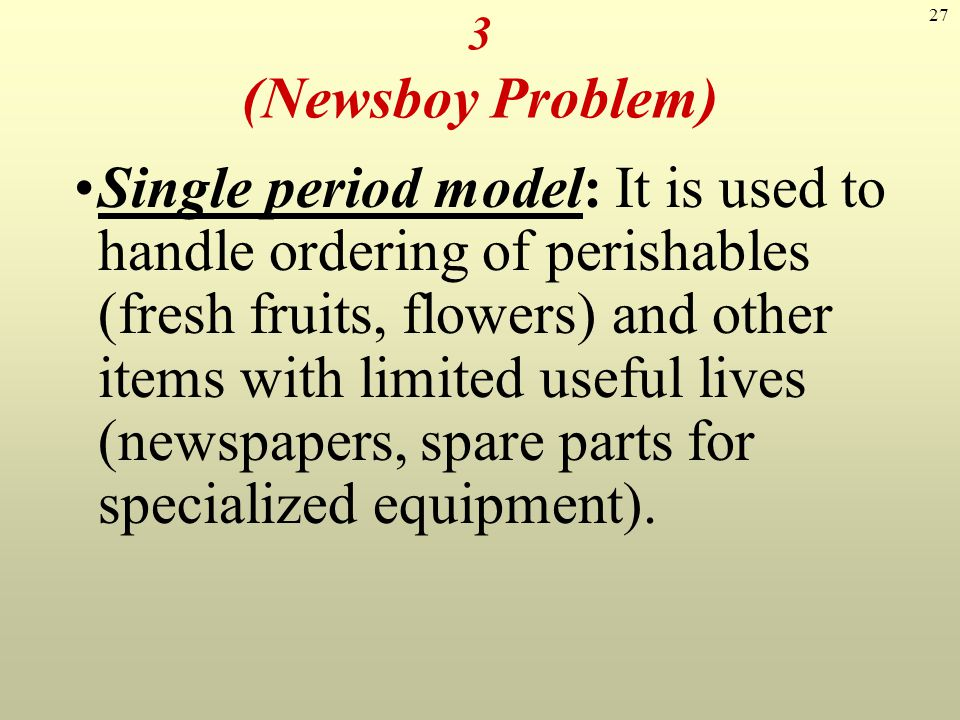 27 Single period model: It is used to handle ordering of perishables (fresh fruits, flowers) and other items with limited useful lives (newspapers, sp