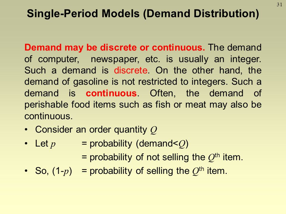 31 Demand may be discrete or continuous. The demand of computer, newspaper, etc. is usually an integer. Such a demand is discrete. On the other hand,