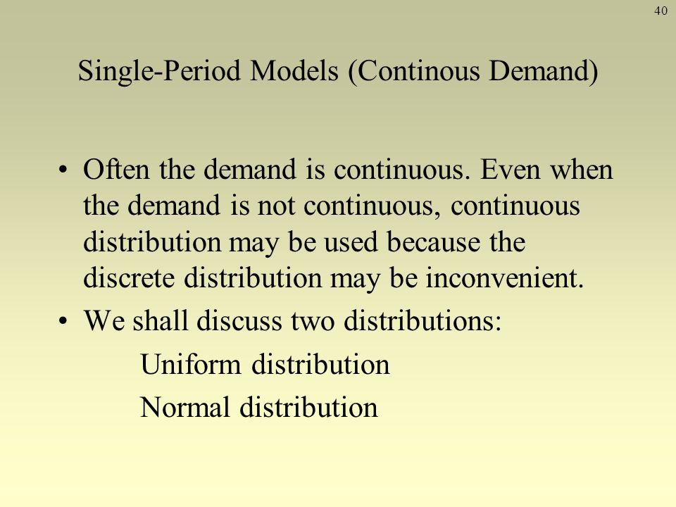 40 Single-Period Models (Continous Demand) Often the demand is continuous. Even when the demand is not continuous, continuous distribution may be used