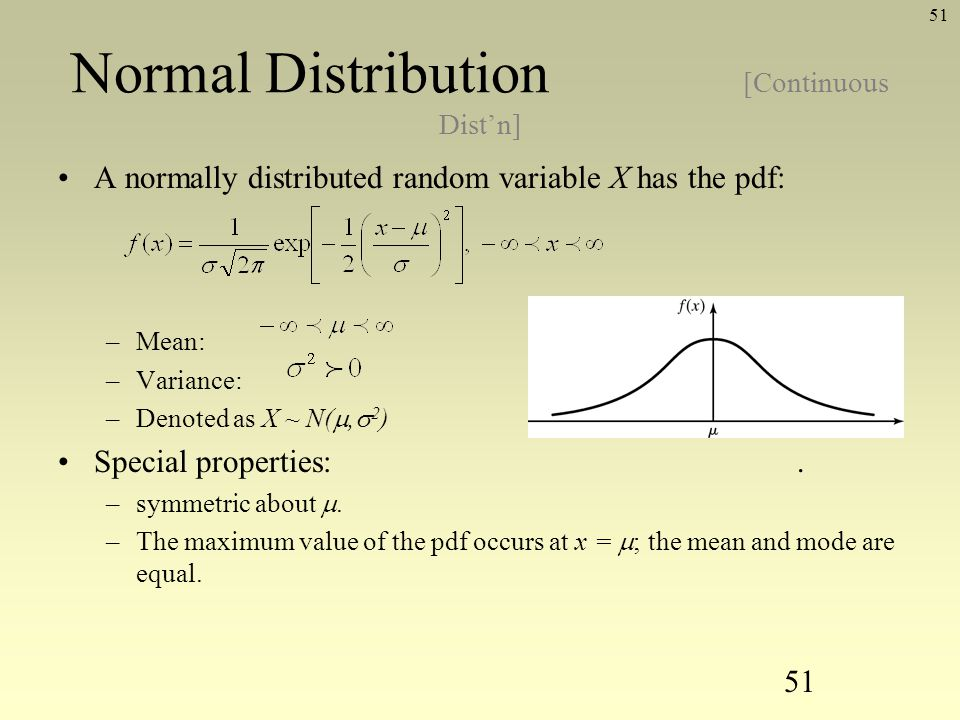 51 Normal Distribution [Continuous Distn] A normally distributed random variable X has the pdf: –Mean: –Variance: –Denoted as X ~ N(, 2 ) Special prop