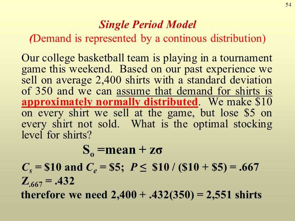 54 Single Period Model (Demand is represented by a continous distribution) Our college basketball team is playing in a tournament game this weekend. B