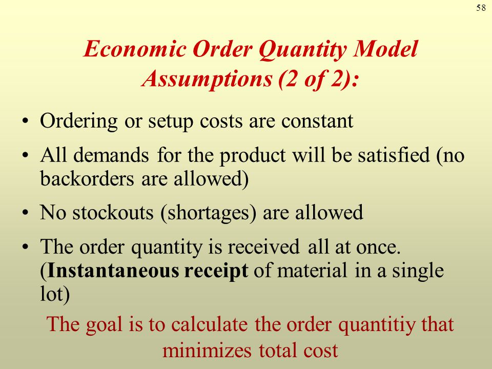 58 Economic Order Quantity Model Assumptions (2 of 2): Ordering or setup costs are constant All demands for the product will be satisfied (no backorde