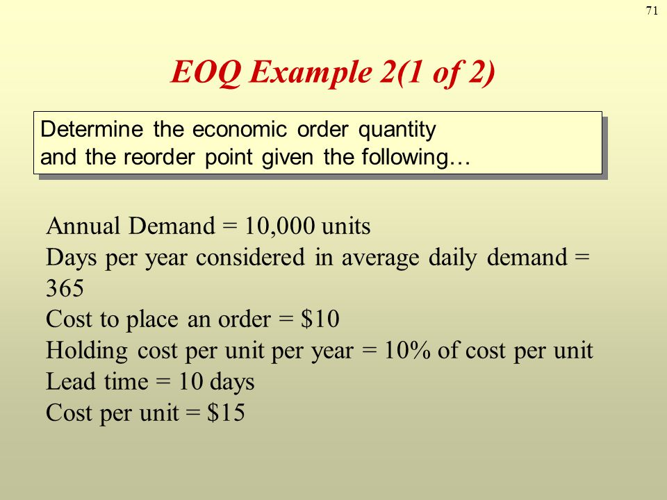 71 EOQ Example 2(1 of 2) Annual Demand = 10,000 units Days per year considered in average daily demand = 365 Cost to place an order = $10 Holding cost