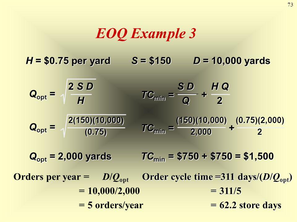 73 EOQ Example 3 H = $0.75 per yardS = $150D = 10,000 yards Q opt = 2 S D H Q opt = 2(150)(10,000)(0.75) Q opt = 2,000 yards TC min = + S D Q H Q 2 TC