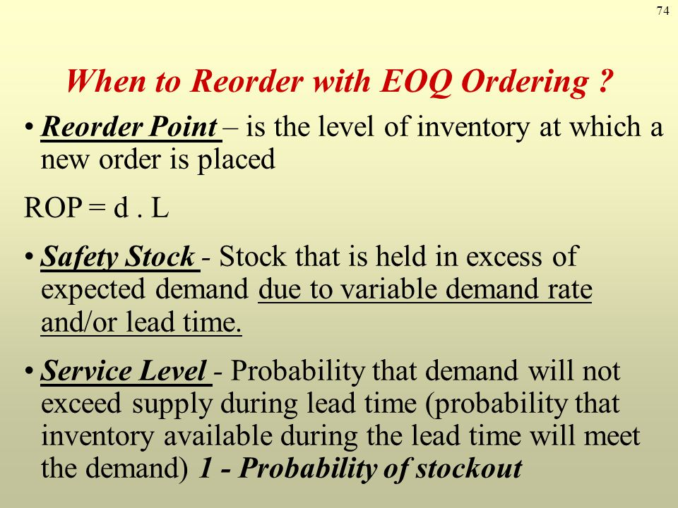 74 When to Reorder with EOQ Ordering ? Reorder Point – is the level of inventory at which a new order is placed ROP = d. L Safety Stock - Stock that i