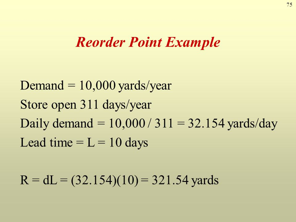 75 Reorder Point Example Demand = 10,000 yards/year Store open 311 days/year Daily demand = 10,000 / 311 = 32.154 yards/day Lead time = L = 10 days R