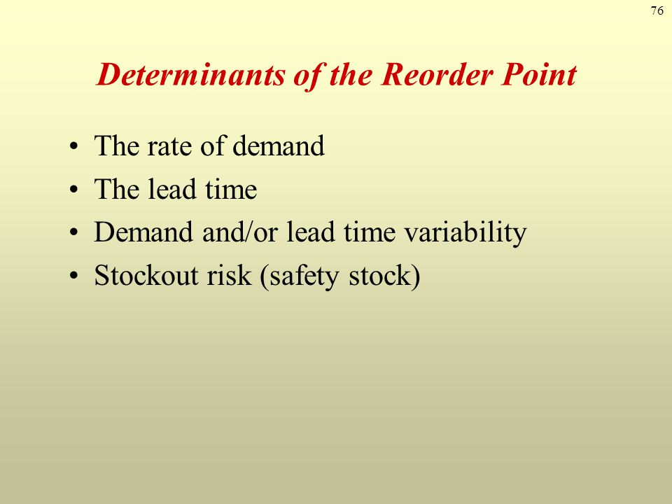 76 Determinants of the Reorder Point The rate of demand The lead time Demand and/or lead time variability Stockout risk (safety stock)