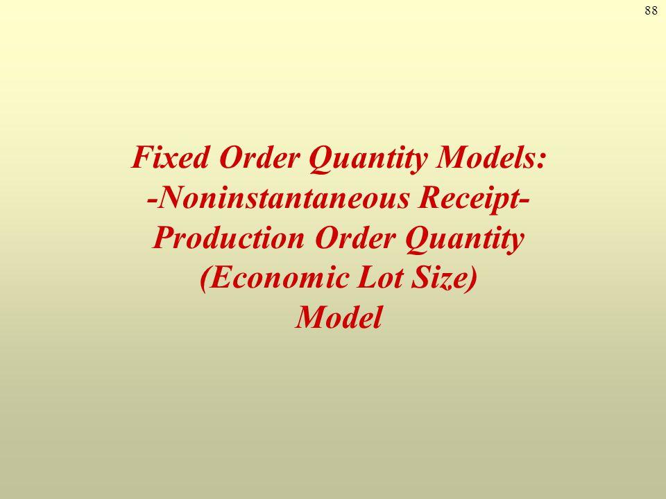 88 Fixed Order Quantity Models: -Noninstantaneous Receipt- Production Order Quantity (Economic Lot Size) Model
